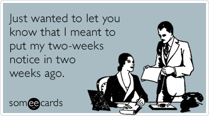 Just wanted to let you know that I meant to put my two-weeks notice in two weeks ago.