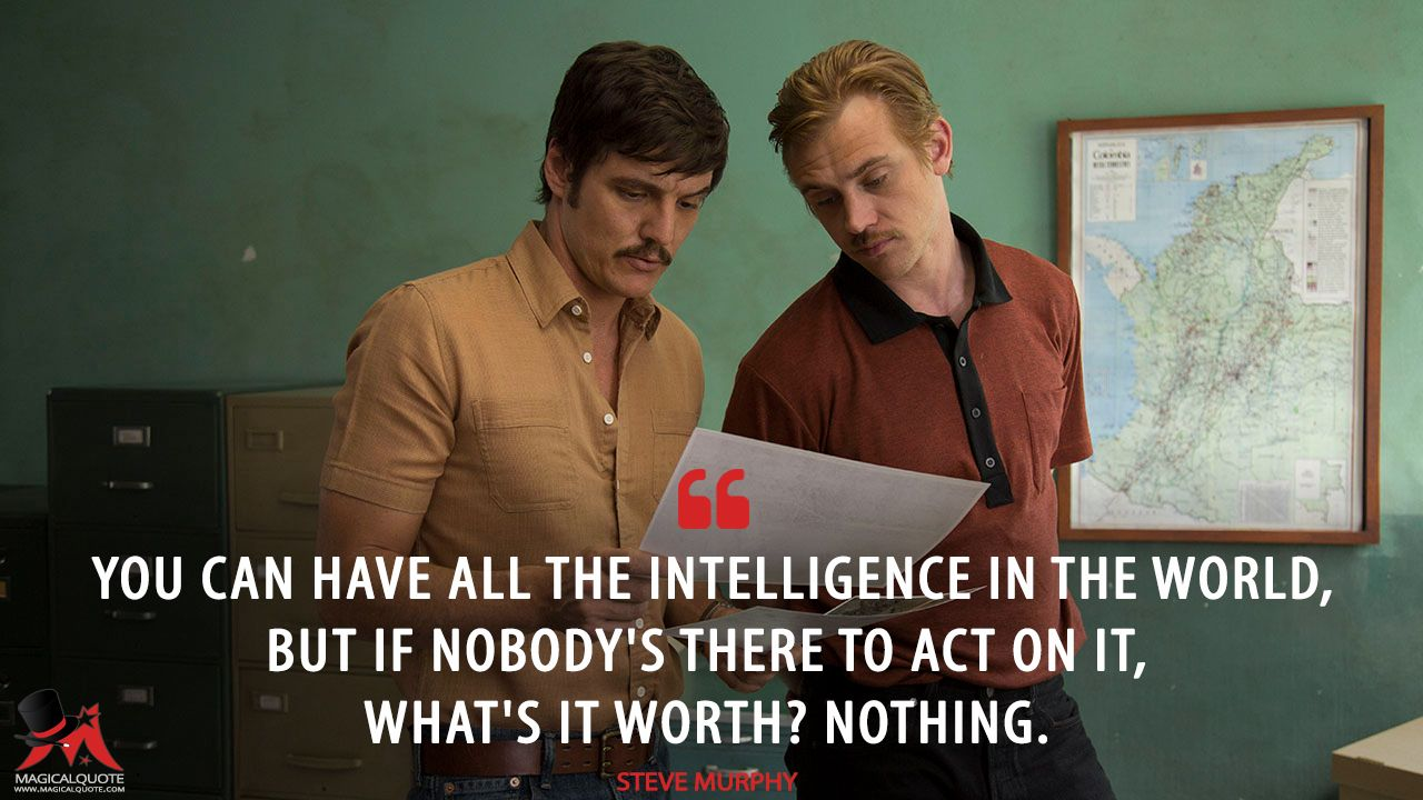 Steve Murphy: You can have all the intelligence in the world, but if nobody's there to act on it, what's it worth? Nothing.  More on: http://www.magicalquote.com/series/narcos/ #SteveMurphy #Narcos