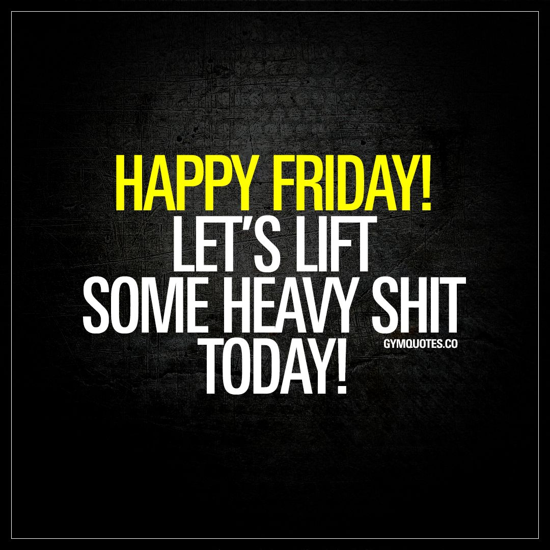 Happy Friday! Let\'s lift some heavy shit today!   Fitness ...