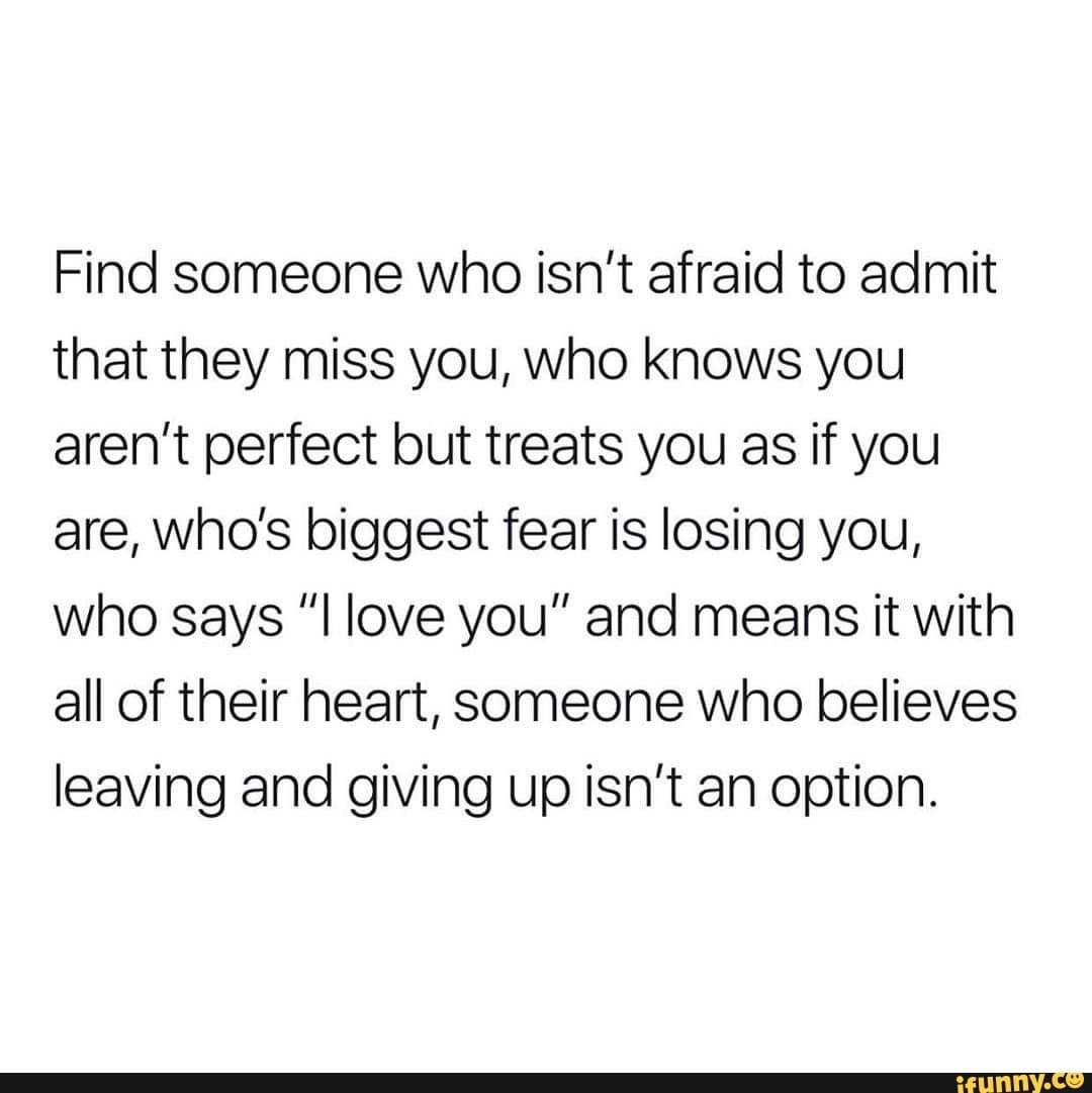 Find Someone Who Isn T Afraid To Admit That They Miss You Who Knows You Aren T Perfect But Treats You As If You Are Who S Biggest Fear Is Losing You Who Says