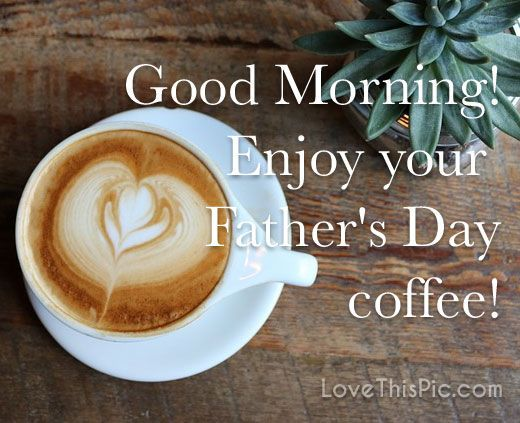 Good Morning Enjoy Your Father S Day Coffee Happy Father Day Quotes Good Morning Happy You Are The Father