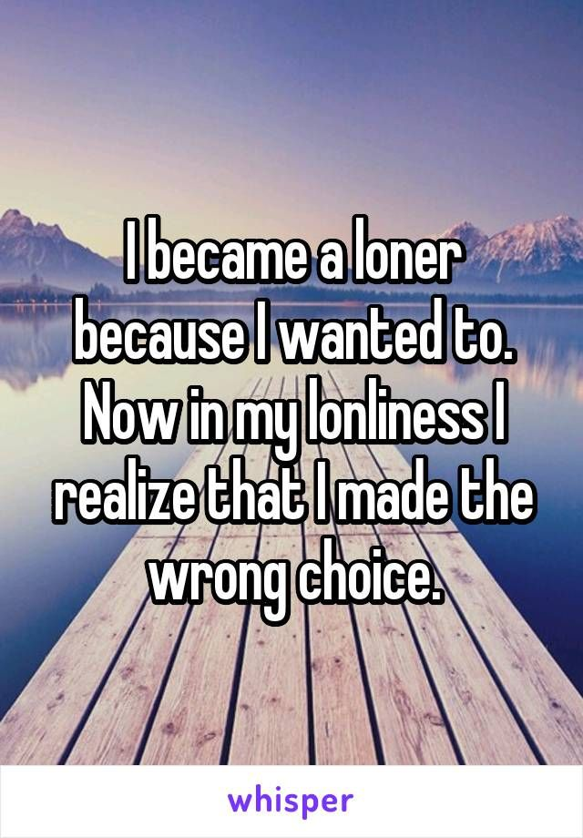 I became a loner because I wanted to. Now in my lonliness I realize that I made the wrong choice.