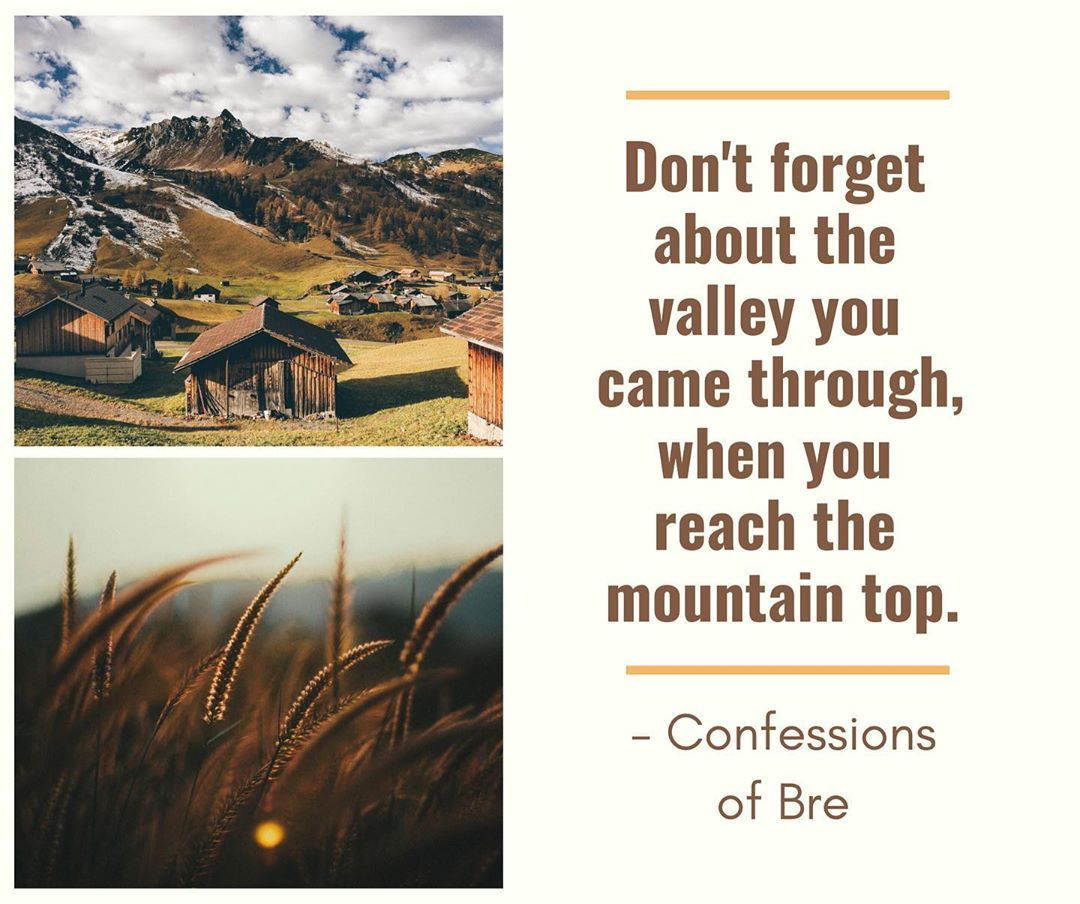 Our Valleys Are Necessary To Get To The Mountain Top You Can T Get To The Top Without Going Through The Valley I Top Quotes Mountain Top Quotes Mountain Top