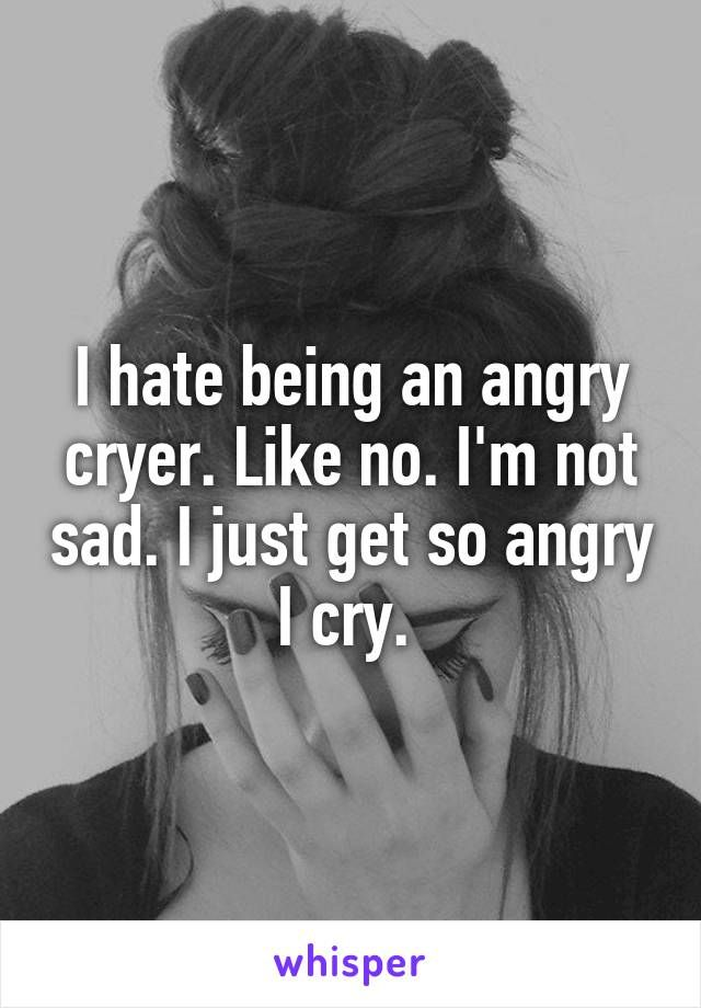 I hate being an angry cryer. Like no. I'm not sad.