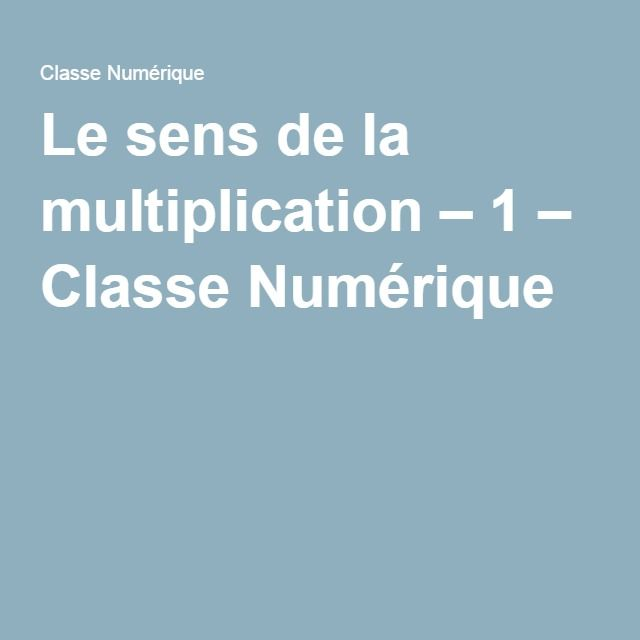 Le sens de la multiplication – 1 – Classe Numérique