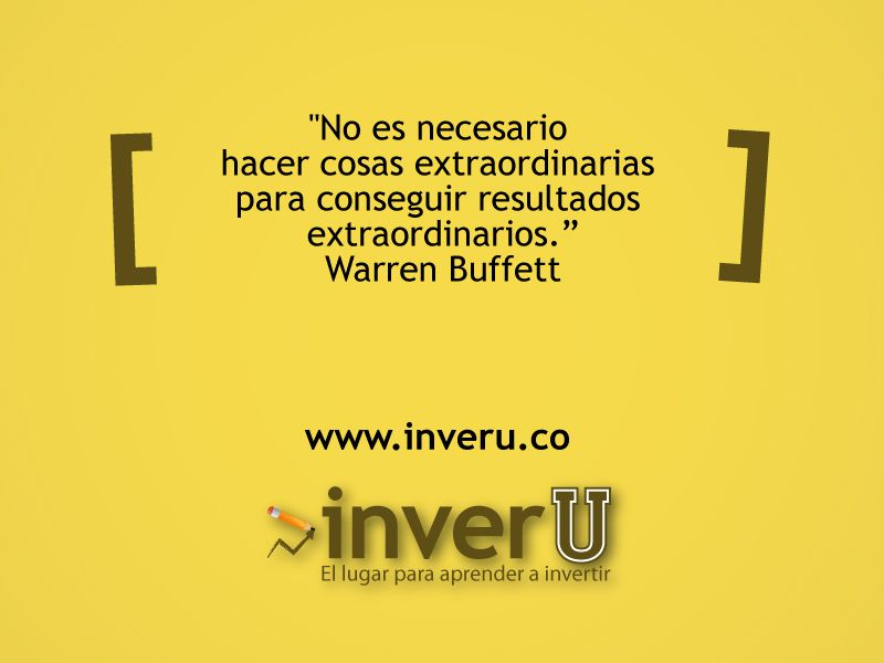 """""""No es necesario hacer cosas extraordinarias para conseguir resultados extraordinarios."""" Warren Buffett"""