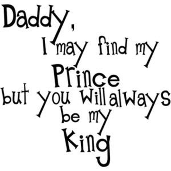 Fathers Day Love Quote Daddy I May Find My Prince But You Will Always