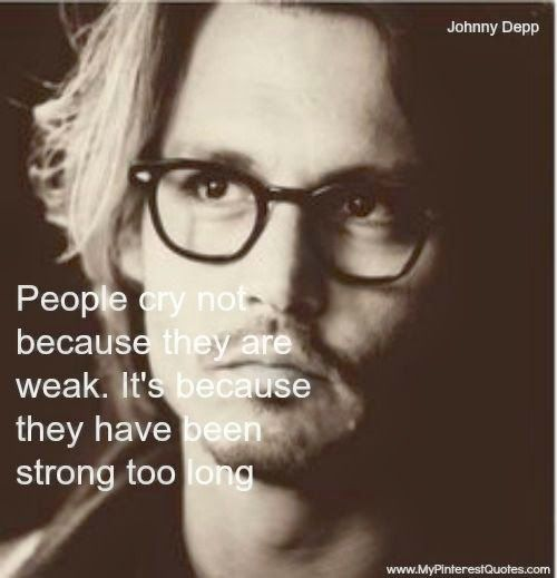 People cry not because they are weak. it's because they have been strong too long - Johnny Depp