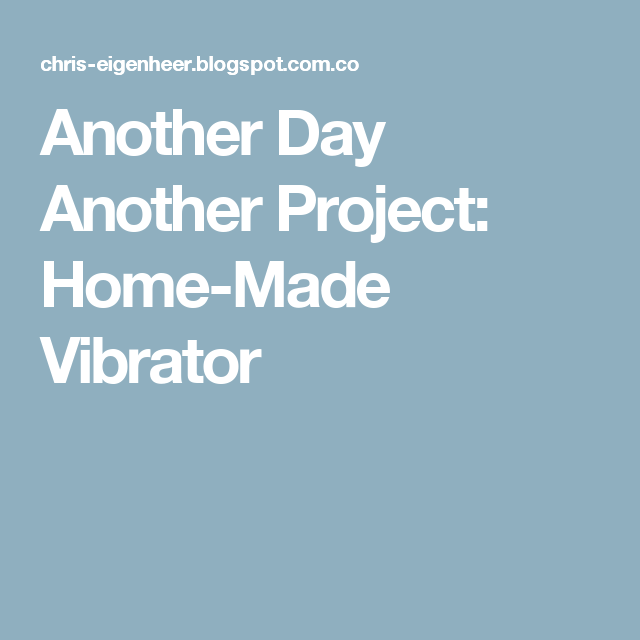 Another Day Another Project: Home-Made Vibrator