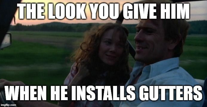 Handy Husband Look: The look you give him when he installs gutters. #lovequotes #lovesayings #lovememes #toocute #adorable #sweetheart #memes #sweetmemes #moviememes #coalminersdaughter #tommyleejones #sissyspacek #actors #smiling #thelook #thelookoflove #memesbyeve #imgflip #funny #homeimprovement #diy #gutters #husbands #handy #todolist #honeydo #countrylife #rurallife #countrymusic #sotrue #truelove #homeimprovementprojects #housewife #wifelife #marriedlife #singlewideremodel #diylifestyle