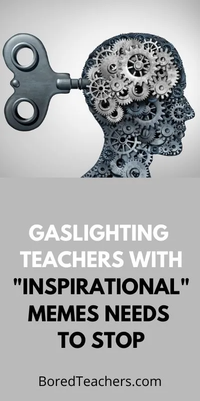 Gaslighting Teachers With Inspirational Memes Needs To Stop Inspirational Memes Gaslighting Teacher