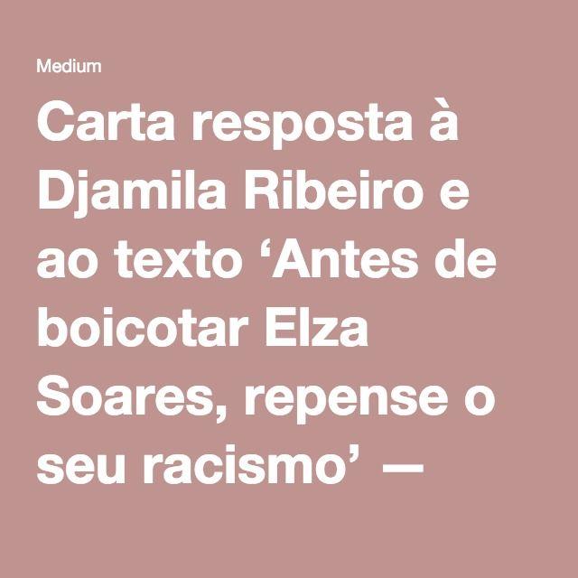 Carta resposta à Djamila Ribeiro e ao texto 'Antes de boicotar Elza Soares, repense o seu racismo' — Medium