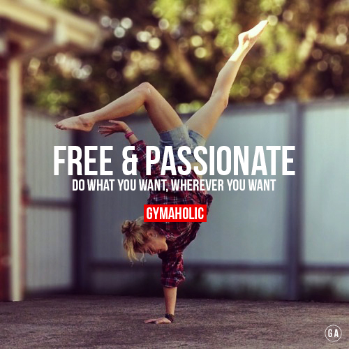 Free And Passionate  Do what you want, whenever you want, wherever you want.  http://www.gymaholic.co ☺. ☺ ☺