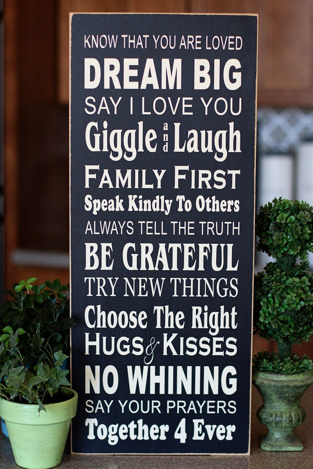 """""""Know that you are loved. Dream big. Say I love you. Giggle and laugh. Family first. Speak kindly to others. Always tell the truth. Be grateful. Try new things. Choose the right. Hugs and kisses. No whining. Say your prayers. Together forever."""