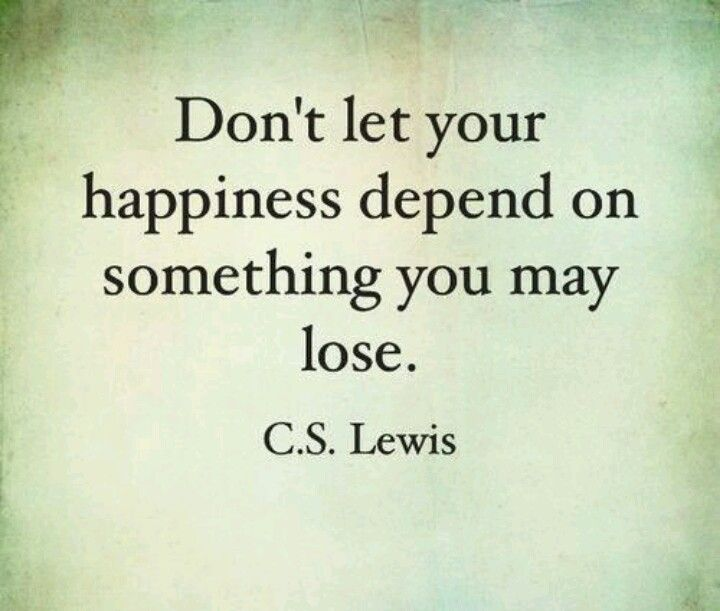 Dont Let Your Happiness Be Attached To Something You Might Lose
