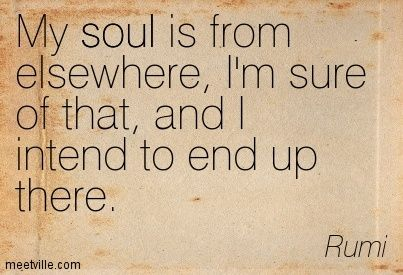 My soul is from elsewhere, I'm sure of that, and I intend to end up there. Rumi