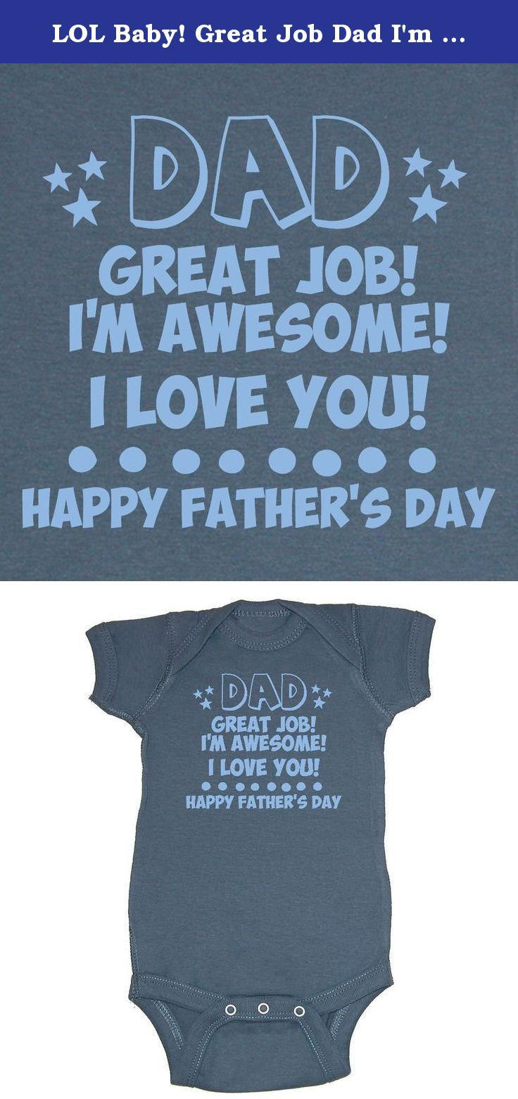 LOL Baby! Great Job Dad I'm Awesome Happy Father's Day Baby Bodysuit (Indigo Blue, 12 Months). LOL Baby! items begin with imported fabrics which are then decorated and printed in the USA.