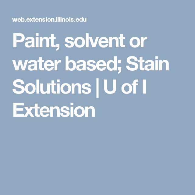 Paint, solvent or water based; Stain Solutions | U of I Extension