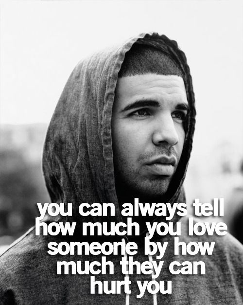 """ You can always tell how  much you love someone by how much they can hurt you."" -Drake Quote/ Life Quote."