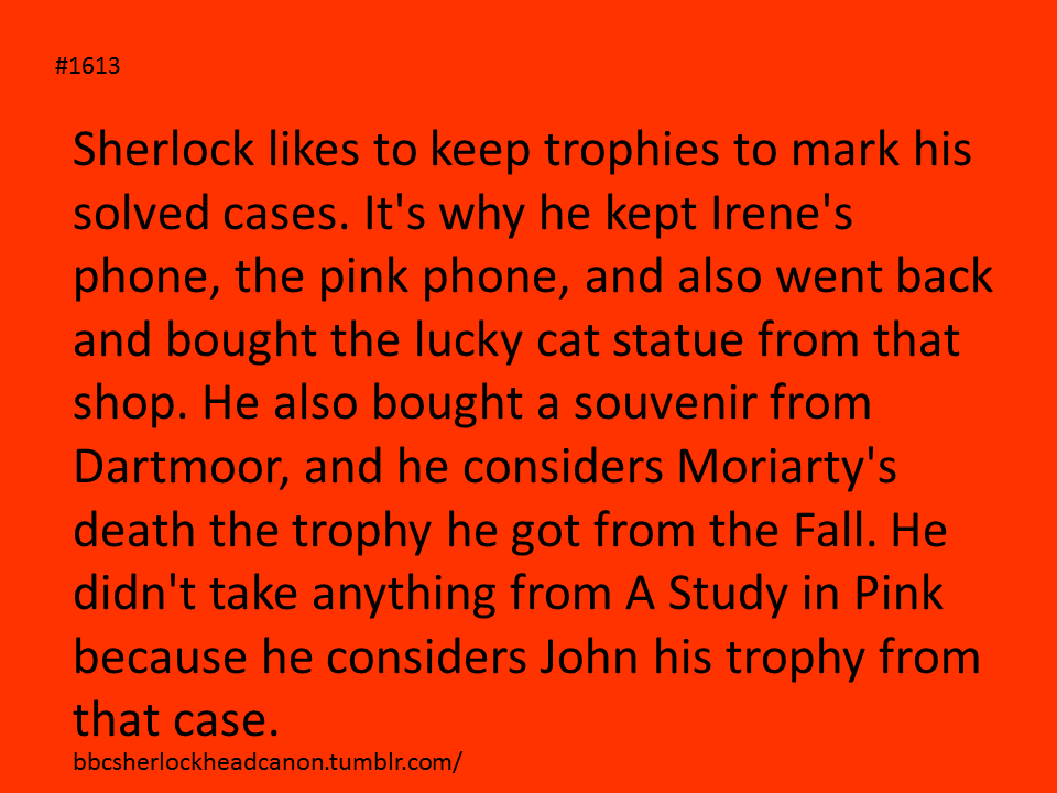 John Watson, doctor and trophy blogger. But wouldn't the pink phone be his trophy. No the pink phone is from The Great Game. Moriarty used a replica to make the calls
