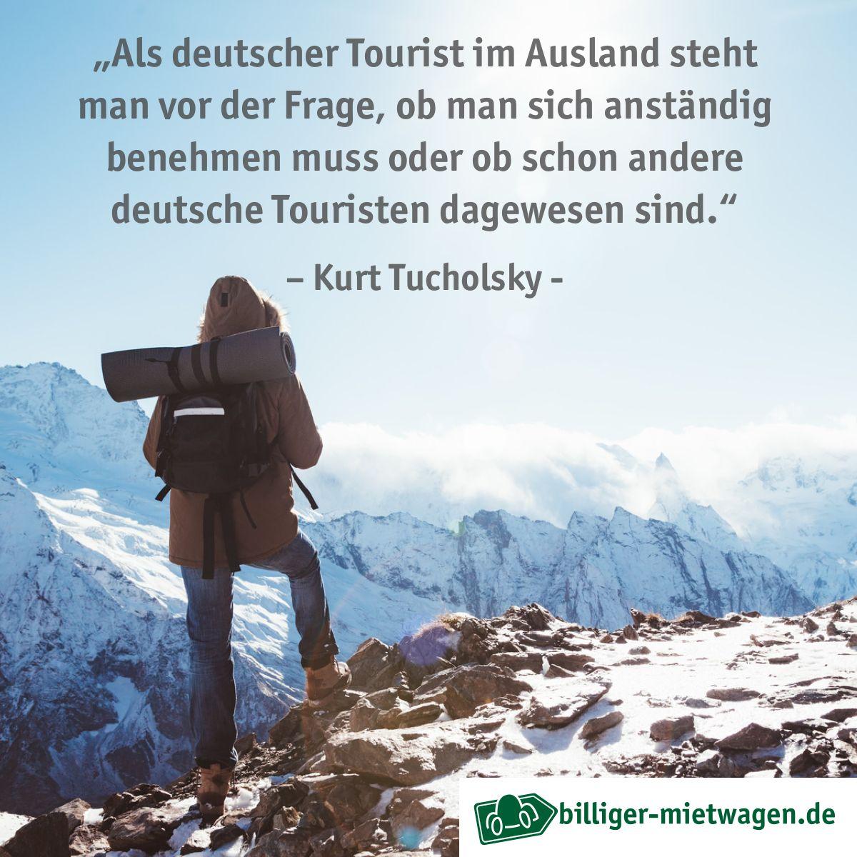 Als Deutscher Tourist Im Ausland Steht Man Vor Der Frage Ob Man Sich Anstandig Benehmen Muss Oder Ob Schon Andere Deut Kurt Tucholsky Zitate Reisen Tucholsky