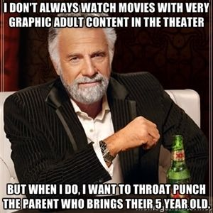 I don't always watch movies with very graphic adult content in the theater But when I do, I want to throat punch the parent who brings their...