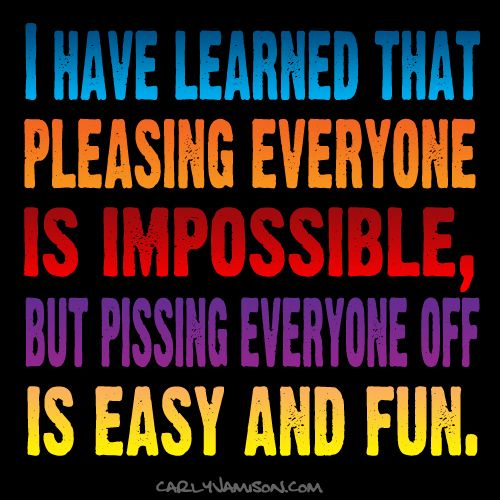 I Have Learned That Pleasing Everyone Is Impossible But Pissing