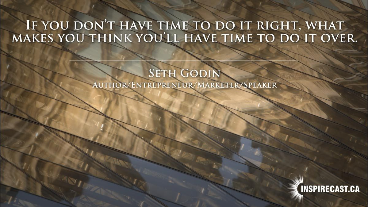 If you don't have time to do it right, what makes you think you'll have time to do it over? ~ Seth Godin    - https://goo.gl/C9QCE3