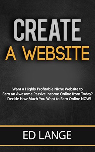 Create a Website:: Create a Highly Profitable Niche Website to Earn an Awesome Passive Income Online (Business Books Book 2)