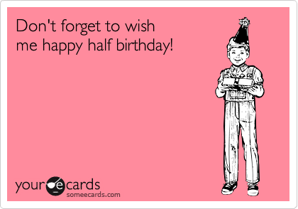 Funny Birthday Ecard Dont Forget To Wish Me Happy Half
