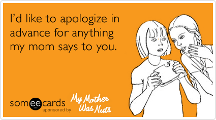 I D Like To Apologize In Advance For Anything My Mom Says To You Ecards Funny Funny Quotes Haha Funny