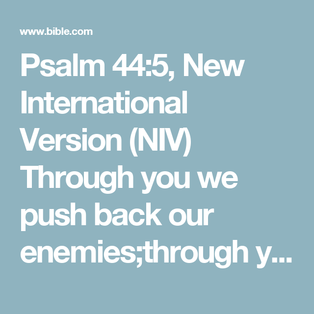 Psalm 44:5, New International Version (NIV) Through you we push back our enemies;through your name we trample our foes.