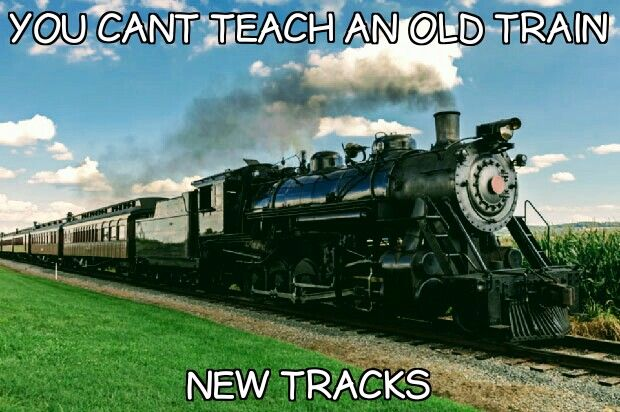 Can T Teach An Old Train New Tracks Motivationalquotes
