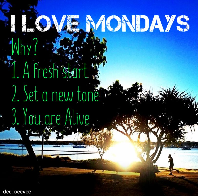 It's Monday again! Yes, I Love Mondays.   Why? It's a chance for a fresh start, it's a chance to set a new positive tone for the rest of the week, and it's a reminder that I'm still Alive! Some may not have this chance you've got right now.   So, make it a Positive Day! And start falling in love with your Mondays