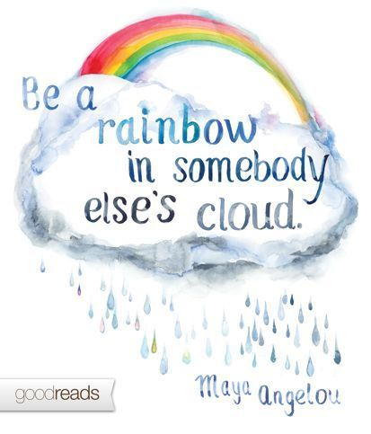 Maya Angelou Be A Rainbow In Somebody Elses Cloud Goodreads