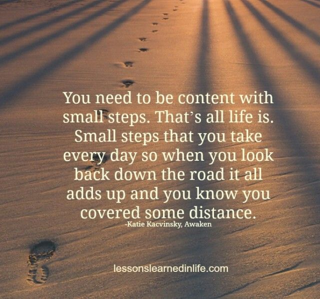 You need to be content with small Serious. That's all life is. Small steps that you take every day so when you look back down the road it all adds up and you know you covered some distance.  #LLIL
