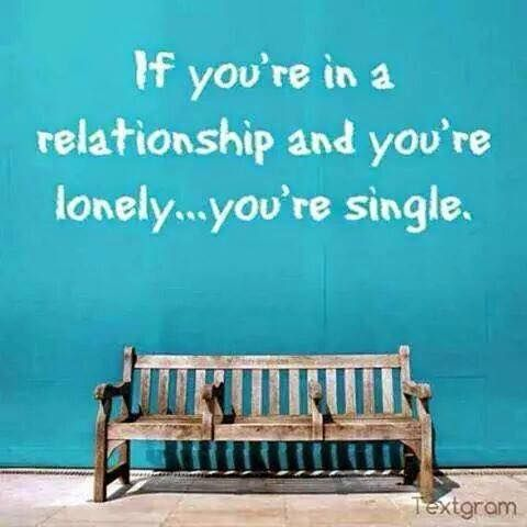 If you're in a relationship and you're lonely...you're single.