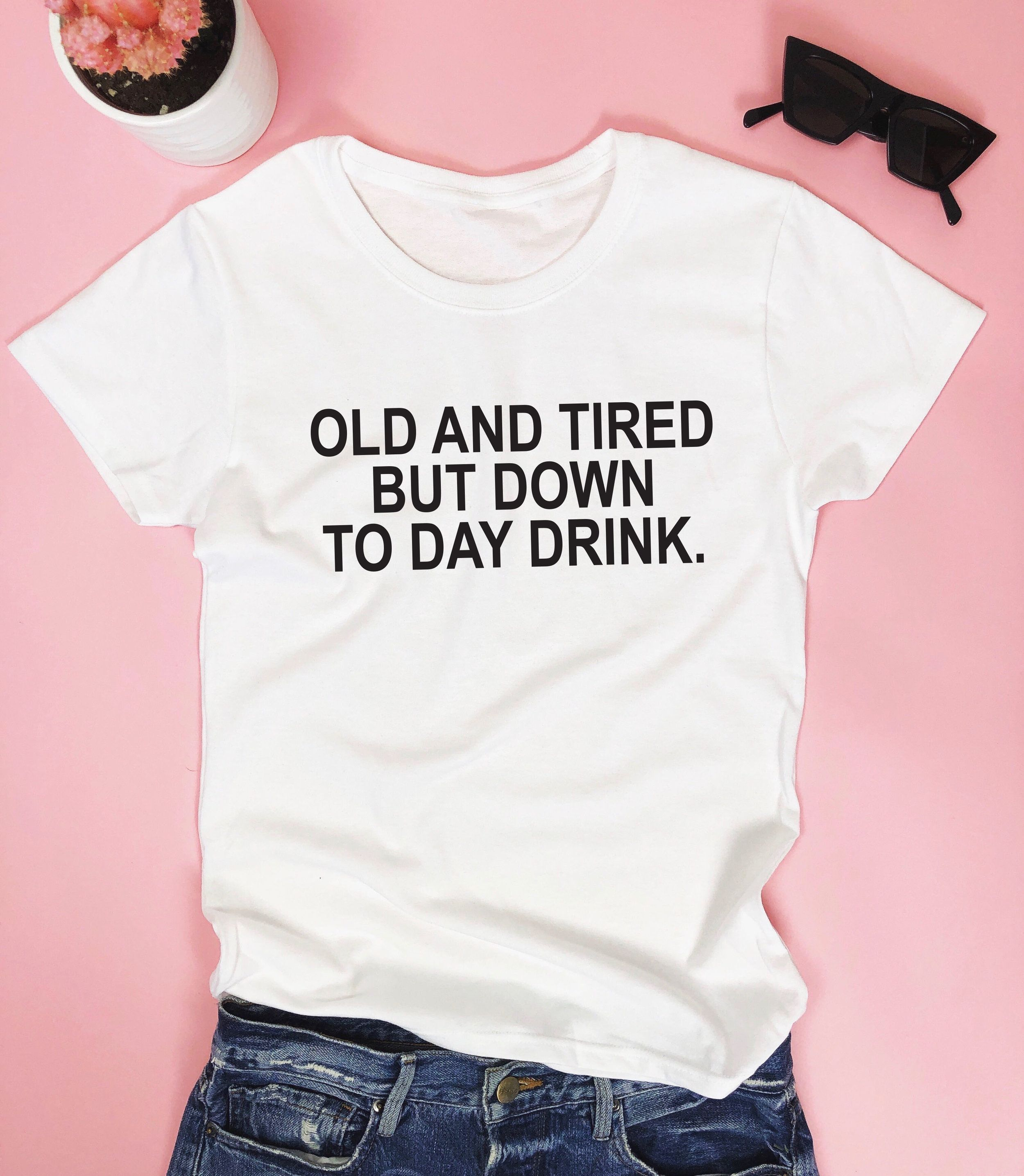 Old And Tired But Down To Day Drink T Shirt Nallashop Net T Shirts For Women Shirt Designs Cool T Shirts [ 2871 x 2500 Pixel ]