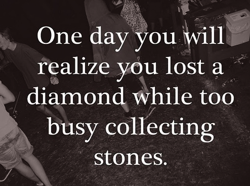 """One day you will realize you lost a diamond while too busy collecting stones""- I find this highly appropriate...."