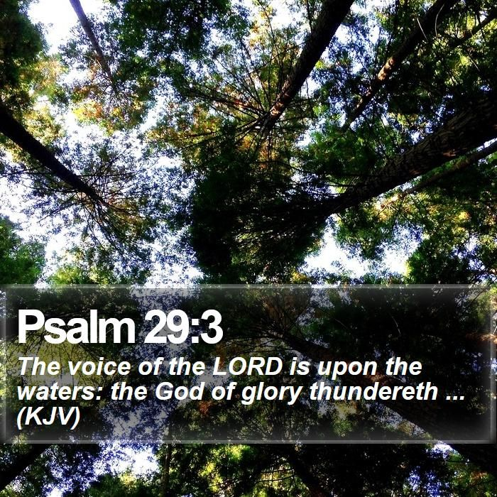 Psalm 29:3 - The voice of the LORD is upon the waters: the God of glory thundereth ... (KJV)