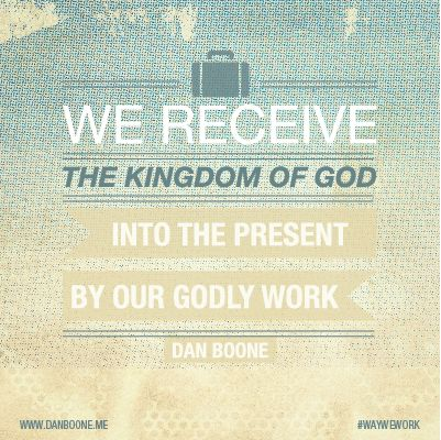 We receive the Kingdom of God into the present by our Godly work Quote from the blog www.danboone.me #waywework