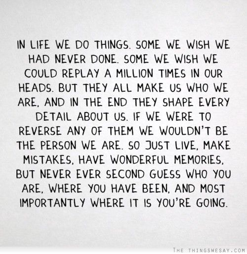 In life we do things some we wish we had never done some we wish we could replay a million times in our heads but they all make us who we are