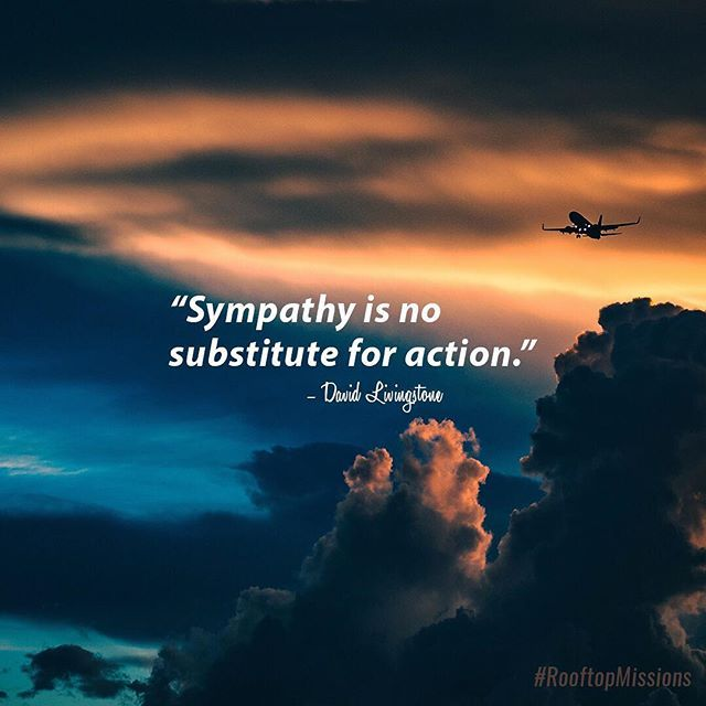 """""""Sympathy is no substitute for action."""" -David Livingstone"""