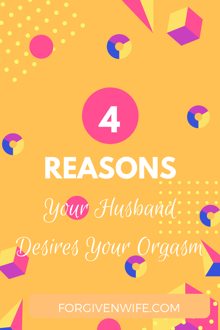 4 Reasons Your Husband Desires Your Orgasm  Sex