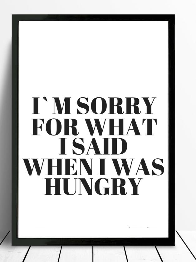 *I m sorry for what i said when i was hungry*    Schöner Typo Print für Eure Wände oder zum Verschenken!         Die Bilder sind ein Serviervorschlag von uns. Bitte beachten, dass die... #kücheideeneinrichtung