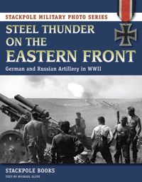 STEEL THUNDER ON THE EASTERN FRONT by Stackpole Books, Text by Michael Olive -- A visual history of the artillery used by the Germans and Russians on the Eastern Front in World War II. Features hundreds of photos, most of them from private collections around the world, depicting artillery pieces, other equipment, and the men who crewed the guns. A color insert shows preserved guns and ammunition. This is an ideal reference for military history fans, scholars, modelers, and reenactors.