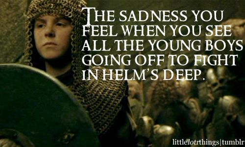 The sadness youfeel when you seeall the young boysgoing off to fightin helm's deep.