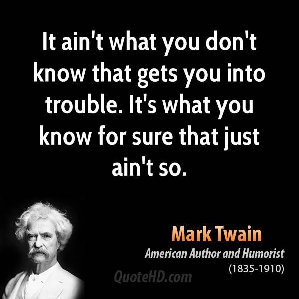 It ain't what you don't know that gets you into trouble. It's what you know for sure that just ain't so. Mark Twain - Google Search