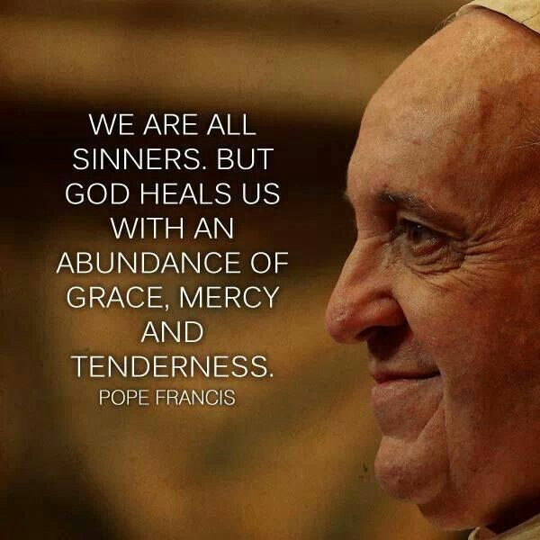 Pope Francis Quote We Are All Sinners But God Heals Us With An Abundance Of Grace Mercy And Tenderness