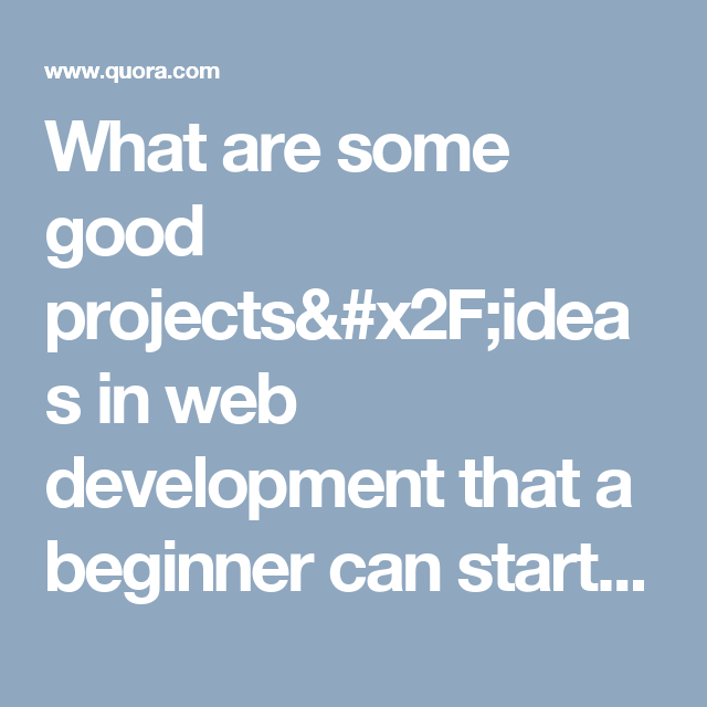 What Are Some Good Projects/ideas In Web Development That A Beginner Can  Start With?   Quora